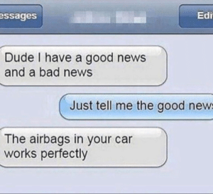 Bad, Dude, and Memes: essages  Edi  Dude I have a good news  and a bad news  Just tell me the good new  The airbags in your car  works perfectly Bad news here via /r/memes https://ift.tt/2B8XXna