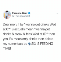 "Mean, Time, and Relatable: Essence Gant  @TheEssenceOf  Dear men, If by ""wanna get drinks Wed  at b."" u actually mean 'Wanna get  drinks & steak & fries Wed at 6?"" then  yes. If u mean only drinks then delete  my numericals bc SIX IS FEEDING  TIME! you know what time it is! time to follow 👉 @theessenceof_ ☺️"