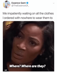 Clothes, Gif, and Relatable: Essence Gant  @TheEssenceOf  Me impatiently waiting on all the clothes  l ordered with nowhere to wear them to  Where? Where are they?  GIF stop whatever you're doing and go follow 👉 @theessenceof_ 😊
