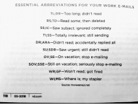 Funny, Saw, and Tldr: ESSENTIAL ABBREVIATIONS FOR YOUR WORK E-MAILS  TL:DR-Too long, didn't read  RS;TD-Read some; then deleted  SS;IC-Saw subject; ignored completely  Tl;ss-Totally irrelevant; still sending  DR;ARA-Didn't read; accidentally replied all  SU;SDR-Saw urgent; still didn't read  OV;SE-On vacation; stop e-mailing  SoV;SSE-Still on vacation; seriously stop e-mailing  WR;GF-Won't read; got fired  Wl;MS-Where is; my stapler  Source: mcsweeneys.net  118 o5-2018 rd.com