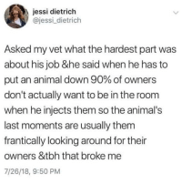 Animals, Memes, and Tbh: essi dietrich  @jessi_dietrich  Asked my vet what the hardest part was  about his job &he said when he has to  put an animal down 90% of owners  don't actually want to be in the room  when he injects them so the animal's  last moments are usually thenm  frantically looking around for their  owners &tbh that broke me  7/26/18, 9:50 PM @x__social_butterfly__x ♻️♻️😭😭💔💔