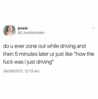 "Driving, Fuck, and Time: essie  @j_breidenstein  do u ever zone out while driving and  then 5 minutes later ur just like ""how the  fuck was i just driving""  24/08/2017, 12:13 am All the time😳"