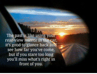 Life, Good, and Mirror: essons Learned n Life  The past is like using your  rear-view mirror in the car,  it's good to glance back and  see how far you've come,  but if you stare too long  you'll miss what's right in  front of you.