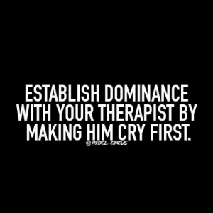 Rebel Circus: ESTABLISH DOMINANCE  WITH YOUR THERAPIST BY  MAKING HIM CRY FIRST  @REBEL CIRCUS