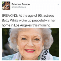 "Betty White, Jesus, and Kendall Jenner: Esteban Franco  @EstebFranco  BREAKING: At the age of 95, actress  Betty White woke up peacefully in her  home in Los Angeles this morning ""I follow @kalesalad and u should too"" - Kendall Jenner And Jesus"