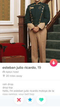 This deserves to be here: esteban julio ricardo, 19  tipton hotel  20 miles awav  rain drop  drop top  hello, I'm esteban julio ricardo motoya de la  rosa ramírez. vour bell hop This deserves to be here