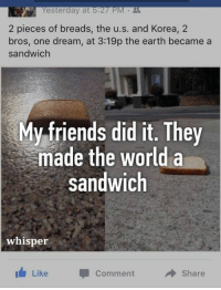 Friends, Memes, and Earth: esterday at  2 pieces of breads, the u.s. and Korea, 2  bros, one dream, at 3:19p the earth became a  sandwich  y friends did it. They  made the world a  sandwich  whisper  Like  Share  Comment