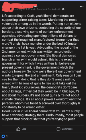 Android, Chicago, and Crime: esterday at 7:27 AM Facebook for Android  Life according to Craft, yeah liberal democrats are  supporting crime, raising taxes, Murdering the most  vulnerable among us in the womb. Putting non citizens  above their own citizens, contesting the security of our  borders, dissolving some of our law enforcement  agencies, advocating spending trillions of dollars to  combat the imagined, manufactured, (remember that  word?) crisis, hoax monster under the bed, (Climate  change.) the list is vast. Advocating the repeal of the  2nd amendment, which was written as protection  against a corrupt government (the liberal democrat  branch anyway.) I would submit, this is the exact  government for which it was written & I believe our  present government, is the government which the  authors foresaw. So now we're there & our government  wants to repeal the 2nd amendment. Only reason I can  see for them doing that is they don't want a militia,  armed with billions of guns to rise up & take out the  trash, Don't kid yourselves, the democrats don't care  about killings, if they did they would be in Chicago, it's  not about murders, it's not about guns & it's not about  climate change. It's all about power I wouldn't want the  persons whom I've failed & screwed over thoroughly &  constantly to be armed either.  Good luck in 2020 liberal democrats! You idiots surely  have a winning strategy there. Undoubtedly, most people  support that crock of shit that you're trying to push  Like  Comment  1 /nonsensical gun rant!