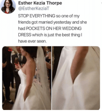 i want: Esther Kezia Thorpe  @EstherKeziaT  STOP EVERYTHING so one of my  friends got married yesterday and she  had POCKETS ON HER WEDDING  DRESS which is just the best thing l  have ever seen. i want