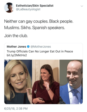 Club, Dank, and Memes: Esthetician/Skin Specialist  @LaBeautyologist  Neither can gay couples. Black people  Muslims. Sikhs. Spanish speakers  Join the club.  Mother Jones @MotherJones  Trump Officials Can No Longer Eat Out in Peace  bit.ly/2MktHs2  6/25/18, 2:38 PM Oh boohoo Trump supporter by HRMisHere FOLLOW HERE 4 MORE MEMES.
