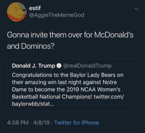 Basketball, Blackpeopletwitter, and Funny: estif  @AggieTheMemeGod  Gonna invite them over for McDonald's  and Dominos?  Donald J. Trump @realDonaldTrump  Congratulations to the Baylor Lady Bears on  their amazing win last night against Notre  Dame to become the 2019 NCAA Women's  Basketball National Champions! twitter.com/  baylorwbb/stat...  4:58 PM 4/8/19 Twitter for iPhone Ready for round 2