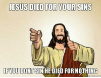 "Memes, Http, and Sin: ESUS DIED FOR YOUR SINS  LFYOU DONT SIN HE DIED FOR NOTHING <p>Make sure he did not die for nothing. via /r/memes <a href=""http://ift.tt/2zX0DlA"">http://ift.tt/2zX0DlA</a></p>"