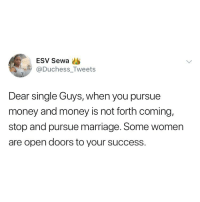 Marriage, Memes, and Money: ESV Sewa  Duchess_Tweets  Dear single Guys, when you pursue  money and money is not forth coming,  stop and pursue marriage. Some women  are open doors to your success. Sense or nonsense? 🤔 . KraksTV
