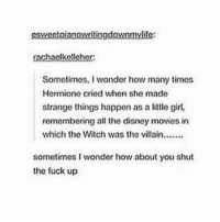Memes, Disney Movies, and 🤖: esweetpianowritingdownmylife:  rachaelkelleher:  Sometimes, I wonder how many times  Hermione cried when she made  strange things happen as a  little girl,  remembering all the disney movies in  which the Witch was the villain  sometimes I wonder how about you shut  the fuck up ~Winglock