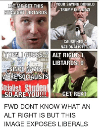 Meme, Image, and Trump: ET ME GET THISYOUR SAYING DONALD  STRAIGHT LIBTARDS  TRUMP IS A NAZI  CAUSE HES A  NATIONALIST?23  THENINGUESS.Lİ ALT RIGHE 1  FOR ALL  DON'T  cu T  LIBTARDS: 0  OR AL  SINCE NAZIS  WERE SOCIALISTS  cialist Studen  GET REKT  SO ARE YOU!!!  FWD DONT KNOW WHAT AN  ALT RIGHT IS BUT THIS  IMAGE EXPOSES LIBERALS