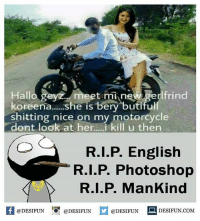 Memes, Photoshop, and Motorcycle: et  t mi ne gerlfrind  Hallo geyz  koreena...she is bery butiful  shitting nice on my motorcycle  dont look at her...i kill u then  R.I.P. English  R.I.P. Photoshop  R.I.P. ManKind  K @DESIFUN 증@DESIFUN  @DESIFUN-DESIFUN.COM desifun