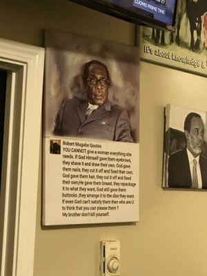 Saw a Real Life r/niceguys poster at a restaurant in Seattle: ET  UOMO PRIME TIME  Lt's about knowledge&  Robert Mugabe Quotes  YOU CANNOT give a woman everything she  needs. If God Himself gave them eyebrows,  they shave it and draw their own. God gave  them nails, they cut it off and fixed their own,  God gave them hair, they cut it off and fixed  their own,He gave them breast, they repackage  it to what they want, God still gave them  buttocks,they arrange it to the slze they want  If even God can't satisfy them then who are U  to think that you can please them?  My brother don't kill yourself.  Bu Saw a Real Life r/niceguys poster at a restaurant in Seattle