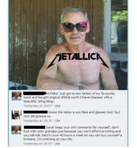 Beautiful, Bling, and Fake: ETALLIC  Hi Folks! Just got a new tattoo of my favourite  band and bought original 2000$ worth Chanel Glasses! Life is  beautiful bling bling-.  Yesterday at 10:57. Like  maoo the tatoo is soo fake and glasses too!! but  nice job granpa xx  Yesterday at 18:30 Like  Sarah keep your shit comments for yourself, don't  fuck with your grandpa just because you can't afford anything and  you still milk Joey's cows 40 hours a week so you can buy yourself a  Snickers. I'm LMAOing at your life.  Yesterday at 18:37 Like LMAO