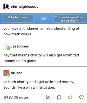 Charity babeyyy: eternalgirlscout  Unlimited money  You need to spend half  of it on charity  but  you have a fundamental misunderstanding of  how math works  cassbones  hey that means charity will also get unlimited  money so l'm game  brused  so both charity and I get unlimited money,  sounds like a win win situation  649,135 notes Charity babeyyy