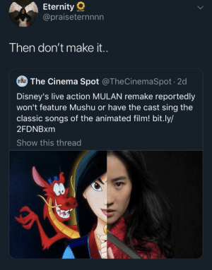 emmaubler:  Disney needs to stop Xeroxing itself if it's just going to make poorer quality copies.    Literally no one asked for this and you're actively making it worse so why would anybody want to see it?: Eternity  @praiseternnnn  Then don't make i..  The Cinema Spot @TheCinemaSpot 2d  Disney's live action MULAN remake reportedly  won't feature Mushu or have the cast sing the  classic songs of the animated film! bit.ly/  2FDNBXM  Show this thread emmaubler:  Disney needs to stop Xeroxing itself if it's just going to make poorer quality copies.    Literally no one asked for this and you're actively making it worse so why would anybody want to see it?
