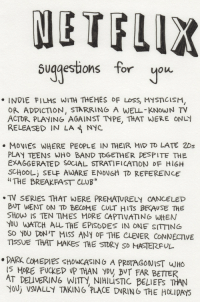 "Club, Movies, and Breakfast: ETFLIX  suqgestions for uou  INDIE FILMS WITH THEMES OF LoSS, MYsnCisM,  OR ADDICTION, STARRING A WELL-KNOWN TV  ACTOR PLAYING AGAINST TYPE, THAT WERE ON  RELEASED IN LA NYC  MOVIES WHERE PEOPLE IN THEIR MID TO LATE 2Ds  PLAY TEENS WHO BAND TOGETHER DESPITE THE  EXAGGERATED SOCIAL STRATIFICATION DF HIGH  SCHOOLİ SELE AWARE ENOUGH TO REFERENCE  ""THE BREAKFAST CLUB  .TV SERIES THAT WERE PREMATURELY CANCELED  BUT WENT ON TD BECDME CULT HITS BECAUSE THE  YOU WATCH ALL THE EPISODES IN ONE SITTING  so YoU DON'T MISS ANY OF THE CLEVER CONNECTIVE  TISSUE THAT MAKES THE STDRY SD MASTERFUL  DARK COMEPIES ShOwCASINO A PROTAGONIST WHo  IS MORE FUCKED UP THAN yov BVT FAR BETTER  AT DELIVERING WIITY, NIHIUSTIC BELIEFS TAN  YoUj VSVALLY TAKING PLACE DURIN6 THE HOLIDAYS"