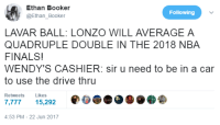 <p>a day in the life of Lonzo Ball (via /r/BlackPeopleTwitter)</p>: Ethan Booker  @Ethan_Booker  Following  LAVAR BALL: LONZO WILL AVERAGE A  QUADRUPLE DOUBLE IN THE 2018 NBA  FINALS!  WENDY'S CASHIER: sir u need to be in a car  to use the drive thru  Retweets Likes  ,77715,292  4:53 PM-22 Jun 2017 <p>a day in the life of Lonzo Ball (via /r/BlackPeopleTwitter)</p>