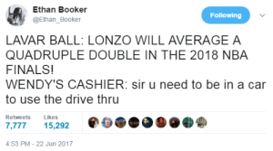 Finals, Life, and Nba: Ethan Booker  @Ethan_Booker  Following  LAVAR BALL: LONZO WILL AVERAGE A  QUADRUPLE DOUBLE IN THE 2018 NBA  FINALS!  WENDY'S CASHIER: sir u need to be in a car  to use the drive thru  Retweets Likes  ,77715,292  4:53 PM-22 Jun 2017 a day in the life of Lonzo Ball
