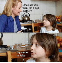 Bad, True, and Dank Memes: Ethan, do you  think I'm a bad  mother?  my name  is Jake True
