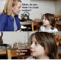 Bad, Mother, and Name: Ethan, do you  think I'm a bad  mother?  my name  is Jake My name is Jeff