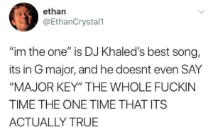 "me irl: ethan  @EthanCrystal1  ""im the one"" is DJ Khaled's best song,  its in G major, and he doesnt even SAY  ""MAJOR KEY"" THE WHOLE FUCKIN  TIME THE ONE TIME THAT ITS  ACTUALLY TRUE me irl"