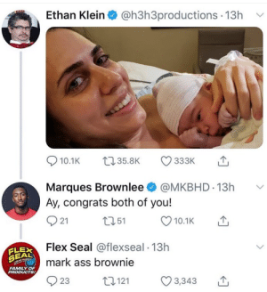 Ass, Family, and Flexing: Ethan Klein  @h3h3productions 13h  t135.8K  10.1K  333K  @MKBHD 13h  Marques Brownlee  Ay, congrats both of you!  t151  21  10.1K  FLEXFlex Seal @flexseal. 13h  SEALmark ass brownie  LOUD  FAMILY OF  PRODUCTS!  22121  23  3,343 Flex seal up here