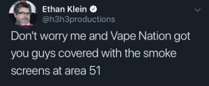 ethan: Ethan Klein  @h3h3productions  Don't worry me and Vape Nation got  you guys covered with the smoke  screens at area 51.