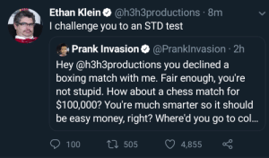 H3h3's anime comeback: Ethan Klein@h3h3productions  I challenge you to an STD test  8m  fy  Prank Invasion@PrankInvasion 2h  Hey @h3h3productions you declined a  boxing match with me. Fair enough, you're  not stupid. How about a chess match for  $100,000? You're much smarter so it should  be easy money, right? Where'd you go to col...  100  505  4855 H3h3's anime comeback