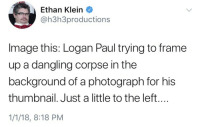 Image, Paul, and For: Ethan Klein  @h3h3productions  Image this: Logan Paul trying to frame  up a dangling corpse in the  background of a photograph for his  thumbnail. Just a little to the left....  1/1/18, 8:18 PM