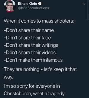 Shooters, Sorry, and Videos: Ethan Klein  @h3h3productions  When it comes to mass shooters:  Don't share their name  Don't share their face  Don't share their writings  Don't share their videos  Don't make them infamous  They are nothing - let's keep it that  way.  I'm so sorry for everyone in  Christchurch, what a tragedy. Ethan on mass shootings