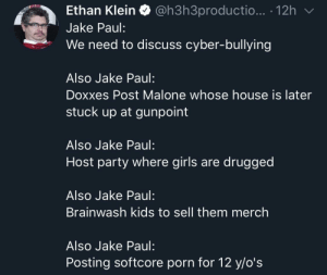 Jake Paul needs to sit down.: Ethan Klein Q @h3h3productio... . 12h  Jake Paul:  We need to discuss cyber-bullying  Also Jake Paul:  Doxxes Post Malone whose house is later  stuck up at gunpoint  Also Jake Paul:  Host party where girls are drugged  Also Jake Paul:  Brainwash kids to sell them merch  Also Jake Paul:  Posting softcore porn for 12 y/o's Jake Paul needs to sit down.