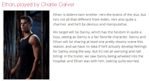 deathstarinmordor:  *nose bleed* (x): Ethan, played by Charlie Carver  Ethan is Aiden's twin brother. He's the brains of the duo, but  he's not all that different from Aiden. He's also quite a  charmer, and he'll be devious and manipulative.  His target will be Danny, which has the fandom in quite a  tizzy, seeing as Danny is a fan favorite character. Danny and  Ethan will be sharing at least one pretty steamy scene this  season, and we have no idea if he'll actually develop feelings  for Danny along the way. But it's not all worrying and nail  biting! In the trailer, we saw Danny being wheeled into the  hospital, and Ethan was with him, looking quite worried. deathstarinmordor:  *nose bleed* (x)