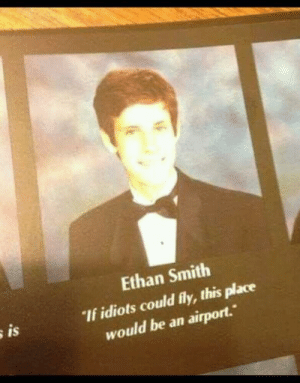 "Meirl: Ethan Smith  ""If idiots could fly, this place  would be an airport.  is Meirl"