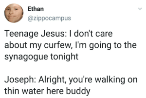 Angst is universal: Ethan  @zippocampus  Teenage Jesus:I don't care  about my curfew, I'm going to the  synagogue tonight  Joseph: Alright, you're walking on  thin water here buddy Angst is universal