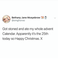 Apparently, Christmas, and Tbh: ethany Jane Mceyebrow 08 .  @omghonxo  Got stoned and ate my whole advent  Calendar. Apparently it's the 25th  today so Happy Christmas. X This happens every year tbh ( @omghon )
