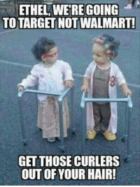 #jussayin: ETHEL WERE GOING  TO TARGET NOT WALMART!  GET THOSE CURLERS  OUT OF YOUR HAIR! #jussayin
