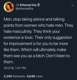 Advice, Bitch, and Dank: Ethereal Kia  @etherealKia  Men, stop taking advice and talking  points from women who hate men. They  hate masculinity. I hey think your  existence is toxic. Their only suggestion  for improvement is for you to be more  like them. Which will ultimately make  them see you as a bitch. Don't listen to  them  10/2/18, 1:47 PM  2,240 Retweets 4,646 Likes This tea is scorching 🔥 by MGLLN MORE MEMES