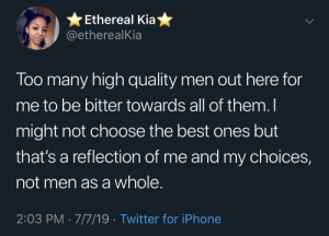 Smells like accountability in here (via /r/BlackPeopleTwitter): Ethereal Kia  @etherealKia  Too many high quality men out here for  me to be bitter towards all of them. I  might not choose the best ones but  that's a reflection of me and my choices,  not men as a whole.  2:03 PM 7/7/19 Twitter for iPhone Smells like accountability in here (via /r/BlackPeopleTwitter)