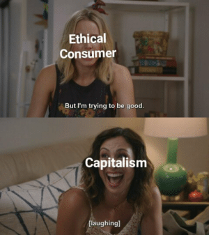 ethical: Ethical  Consumer  But I'm trying to be good.   Capitalism  [laughingl