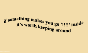 """Keeping: ething makes you go '!! !!  it's worth keeping around  you go """"!!!! inside"""