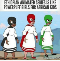 Girls, Memes, and Kids: ETHIOPIAN ANIMATED SERIES ISLIKE  POWERPUFF GIRLS FOR AFRICAN KIDS  17th soulias -char