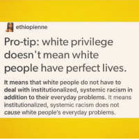 "Drugs, Jail, and Memes: ethiopienne  Pro-tip: white privilege  doesn't mean white  people have perfect lives.  It means that white people do not have to  deal with institutionalized, systemic racism in  addition to their everyday problems. It means  institutionalized, systemic racism does not  cause white people's everyday problems. If your first reaction is to be angry and comment why this is wrong, take a deep breath, slowly read the post again and wait for the words to sink in. Think about what this is saying and try to deeply consider what this means, especially coming from someone who is not white. No one is saying white people have perfect lives, don't have problems, or even that there's no way they can be bullied-discrimanated against because of how they look. The difference is that racism isn't just a feeling or thought, it's INSTITUTIONALIZED and SYSTEMATIC, which means that you have laws (Jim Crow, housing discrimination, voter ID laws-voter discrimination, redlining), history, powerful figures, etc etc etc against you, not just individuals being rude to you. Yes you can be white and poor, you can be white and be bullied, you can be white and have problems. It's just that these problems are NOT reinforced by or due to a historic, systematic, institutional oppression based solely on your race-ethnicity. In the US for example, the country was built by white men with laws for white men. Over time, many of these laws have changed: ex. everyone has the legal right to vote now, slavery is illegal, Jim Crow laws no longer exist. Unfortunately, these laws don't just end; they evolve. All people can vote, yet voter ID laws disproportionately prevent people of color in poor communities from voting. Slavery is illegal, yet black men disproportionately fill jail cells and are exploited for their labor while privatized prisons profit off their incarceration (see: war on drugs, or ""13th"" on Netflix). I can list examples like those two all day, but the point is that people of color continue to face institutionalized, systematic racism that has legal & political backing and an entire history causing and justifying it. White people do not have to deal with that, hence the term ""white privilege."" And, again, no one is saying white people don't have problems. That's not what ""white privilege"" means."