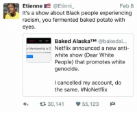 Baked, Netflix, and Racism: Etienne @Etinni_  It's a show about Black people experiencing  racism, you fermented baked potato with  eyes  Feb 8  Baked AlaskaTM @bakedal...  ur Membership isc Netflix announced a new anti-  omation ellent to tiotyre  white show (Dear White  People) that promotes white  genocide.  I cancelled my account, do  the same. #NoNetflix  h  30,141 55,123 #DearWhitePeople read the shows summary before acting dramatic and getting offended 😒 https://goo.gl/i7OmJs