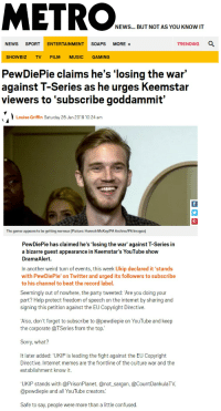 """Confused, Internet, and Memes: ETR  NEWS... BUT NOT AS YOU KNOW IT  NEWS SPORT ENTERTAINMENT SOAPS MORE  TRENDING Q  SHOWBIZ TV FILM MUSIC GAMING  PewDiePie claims he's 'losing the war'  against T-Series as he urges Keemstar  viewers to 'subscribe goddammit'  Louise Griffin Saturday 26 Jan 2019 10:24 am  The gamer appears to be getting nervous (Picture: Hannah McKay/PA Archiv/PA Images)  PewDiePie has claimed he's 'losing the war' against T-Series in  a bizarre guest appearance in Keemstar's YouTube show  DramaAlert  In another weird turn of events, this week Ukip declared it 'stands  with PewDiePie' on Twitter and urged its followers to subscribe  to his channel to beat the record label.  Seemingly out of nowhere, the party tweeted: Are you doing your  part? Help protect freedom of speech on the internet by sharing and  signing this petition against the EUCopyright Directive.  Also, don't forget to subscribe to @pewdiepie on YouTube and keep  the corporate @TSeries from the top  Sorry, what?  It later added: """"UKIP is leading the fight against the EU Copyright  Directive. Internet memes are the frontline of the culture war and the  establishment know it  'UKIP stands with @PrisonPlanet, @not_sargon, @CountDankulaTV,  @pewdiepie and all YouTube creators.  Safe to say, people were more than a little confused."""