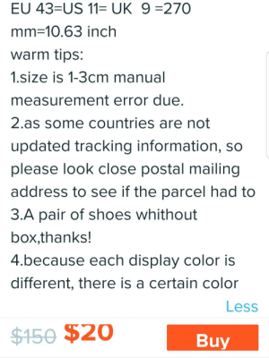 """Choose One, Shoes, and Information: EU 43=US 11= UK 9 =270  mm 10.63 inch  warm tips:  1.size is 1-3cm manual  measurement error due.  2.as some countries are not  updated tracking information, so  please look close postal mailing  address to see if the parcel had to  3.A pair of shoes whithout  box,thanks!  4.because each display color is  different, there is a certain color  Less  $150 $20  Buy Found in item description of pair of heels on the Wish app, right after the size chart, which states """"IF you foot is fat or wide,Please choose one size up,thanks!!"""""""